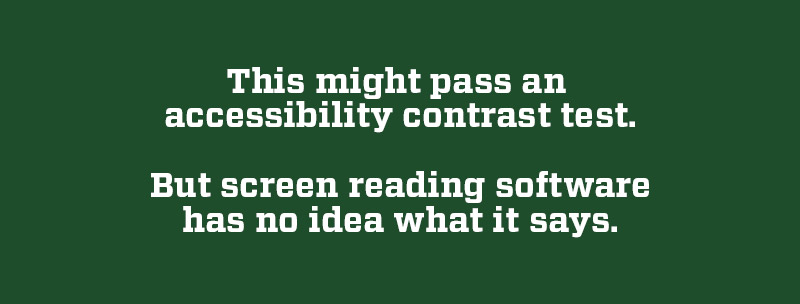 """Screen reader test image: """"This might pass an accessibility contrast test. But screen reading software has no idea what it says."""""""