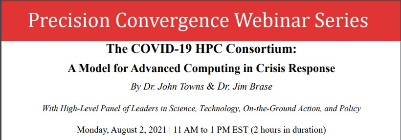 """Flyer with the text: """"Precision Convergence Webinar Series. The COVID-19 HPC Consortium: A Model for Advanced Computing in Crisis Response"""" by Dr. John Towns & Dr. Jim Brase. With high-level panel of leaders in science, technology, on-the-ground action, and policy. Monday, August 2, 2021 - 11 a.m. to 1 p.m. EST"""
